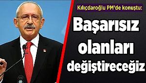 Kılıçdaroğlu: Başarısız olanları değiştireceğiz