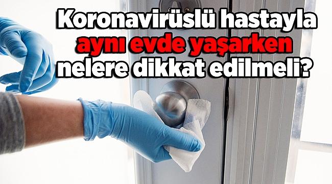 Uzman doktor anlattı; Koronavirüslü hastayla aynı evde yaşarken nelere dikkat edilmeli?