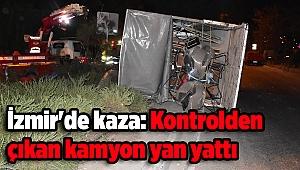 İzmir'de kaza: Kontrolden çıkan kamyon yan yattı