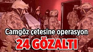 Camgöz'ün adamlarına operasyon: 24 gözaltı!