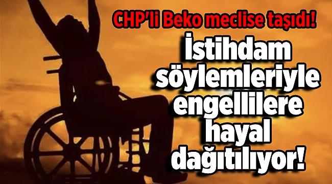 CHP'li Beko: Her yıl istihdam yapılacak söylemleriyle engellilere hayal dağıtılıyor!