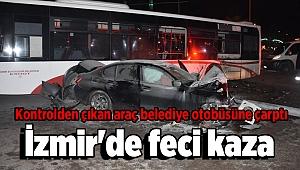İzmir'de feci kaza: Kontrolden çıkan araç belediye otobüsüne çarptı