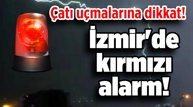 İzmir'de kırmızı alarm! Çatı uçmalarına dikkat!