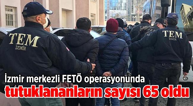 İzmir merkezli FETÖ operasyonunda tutuklananların sayısı 65 oldu