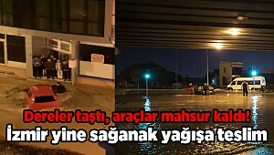 İzmir yine sağanak yağışa teslim: Dereler taştı, araçlar mahsur kaldı!