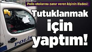 Polis otolarına zarar veren kişinin ifadesi: Tutuklanmak için yaptım!
