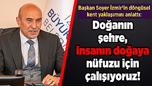 Başkan Soyer İzmir'in döngüsel kent yaklaşımını anlattı: Doğanın şehre, insanın doğaya nüfuzu için çalışıyoruz!