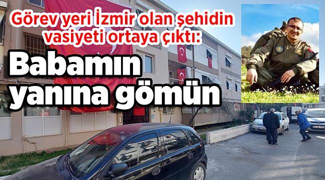 Görev yeri İzmir olan şehidin vasiyeti ortaya çıktı: Babamın yanına gömün