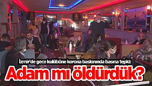 İzmir'de gece kulübüne korona baskınında basına tepki: Adam mı öldürdük?