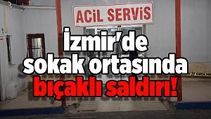 İzmir'de sokak ortasında bıçaklı saldırı!