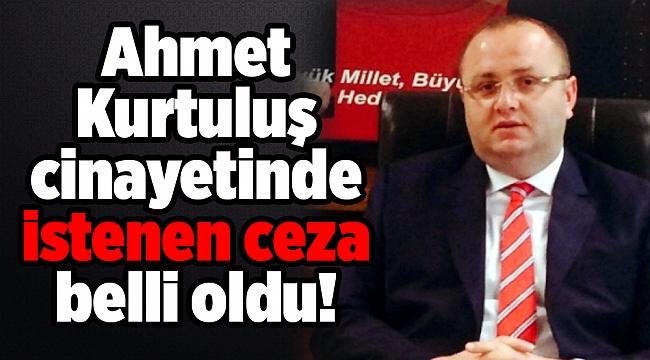 Ahmet Kurtuluş cinayetinde istenen ceza belli oldu!