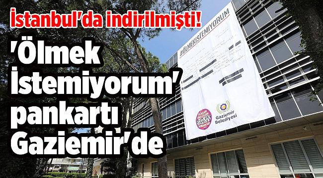 İstanbul'da indirilmişti! 'Ölmek İstemiyorum' pankartı Gaziemir'de
