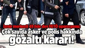 İzmir merkezli 49 ilde dev FETÖ operasyonu: Çok sayıda asker ve polis hakkında gözaltı kararı!