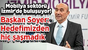 Mobilya sektörü İzmir'de buluşuyor! Soyer: Hedefimizden hiç şaşmadık