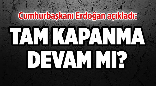 Cumhurbaşkanı Erdoğan açıkladı: Tam Kapanma Devam mı?