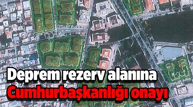 Deprem rezerv alanına Cumhurbaşkanlığı onayı
