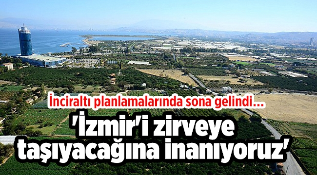 İnciraltı planlamalarında sona gelindi… 'İzmir'i zirveye taşıyacağına inanıyoruz'