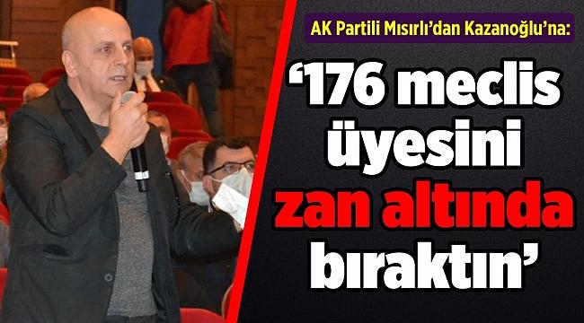 """Mısırlı'dan Kazanoğlu'na: """"176 meclis üyesini zan altında bıraktın"""""""