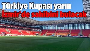 Türkiye Kupası yarın İzmir'de sahibini bulacak