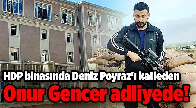 HDP binasında Deniz Poyraz'ı katleden Onur Gencer adliyede!