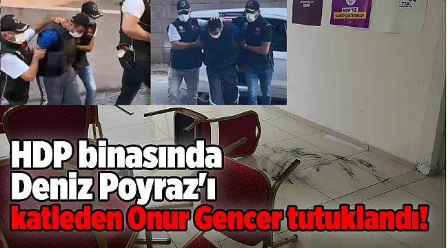 HDP binasında Deniz Poyraz'ı katleden Onur Gencer tutuklandı!
