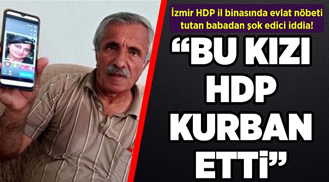 İzmir HDP il binasında evlat nöbeti tutan babadan şok edici iddia: Bu kızı HDP kurban etti