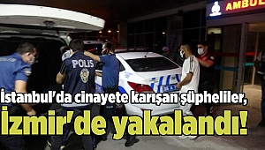 İstanbul'da cinayete karışan şüpheliler, İzmir'de yakalandı!