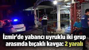 İzmir'de yabancı uyruklu iki grup arasında bıçaklı kavga: 2 yaralı