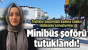Trafikte başörtülü kadına saldırı iddiasına soruşturma: Minibüs şoförü tutuklandı!