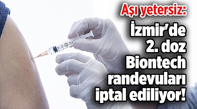 Aşı yetersiz: İzmir'de 2. doz Biontech randevuları iptal ediliyor!
