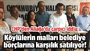 CHP'den Aliağa'da çarpıcı iddia: Köylülerin malları belediye borçlarına karşılık satılıyor!