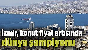 İzmir, konut fiyat artışında dünya şampiyonu