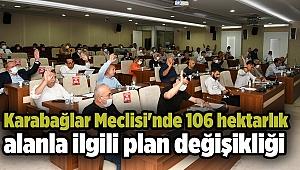 Karabağlar Meclisi'nde 106 hektarlık alanla ilgili plan değişikliği kabul edildi