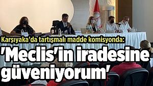Karşıyaka'da tartışmalı madde komisyonda: 'Meclis'in iradesine güveniyorum'