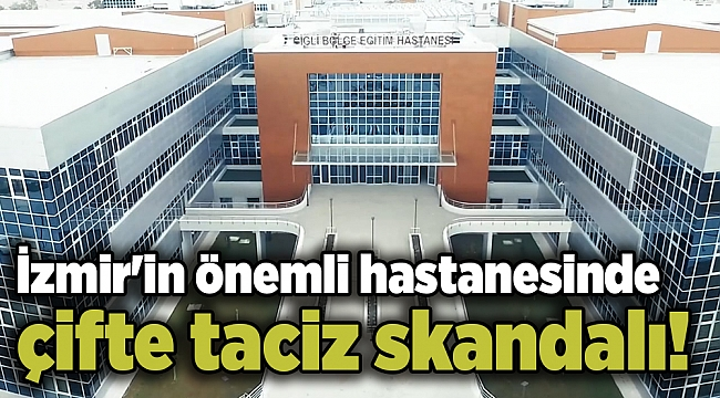 İzmir'in önemli hastanesinde çifte taciz skandalı!