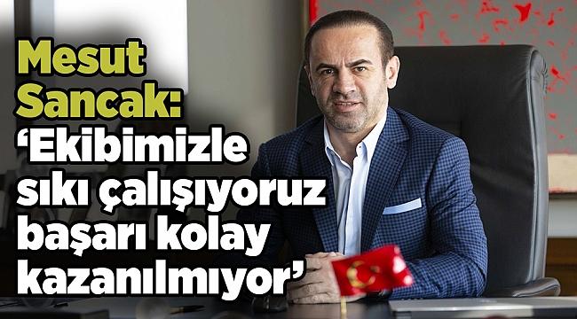 Mesut Sancak: 'Ekibimizle sıkı çalışıyoruz başarı kolay kazanılmıyor'