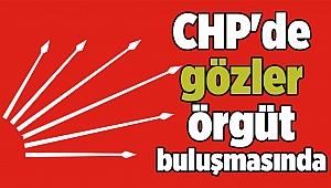 CHP'de gözler örgüt buluşmasında