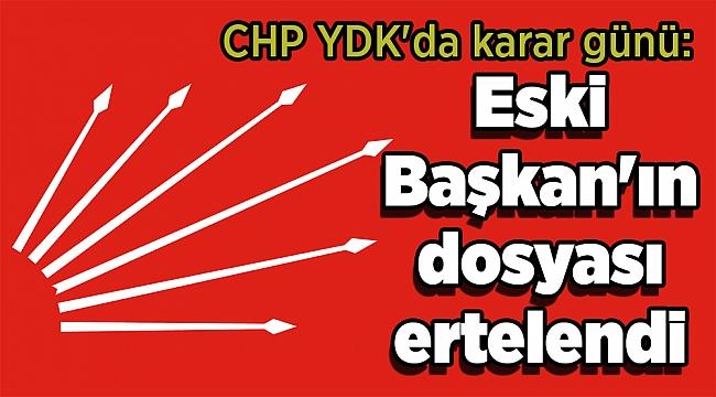 CHP YDK'da karar günü: Eski Başkan'ın dosyası ertelendi