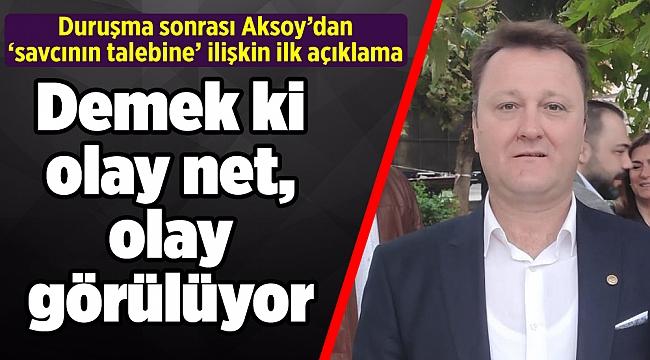 Duruşma sonrası Aksoy'dan 'savcının talebine' ilişkin ilk açıklama
