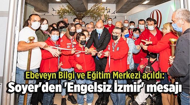 Ebeveyn Bilgi ve Eğitim Merkezi açıldı: Soyer'den 'Engelsiz İzmir' mesajı